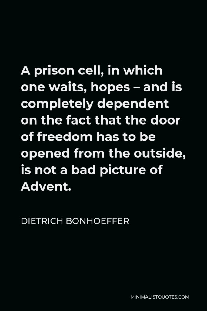 Dietrich Bonhoeffer Quote - A prison cell, in which one waits, hopes – and is completely dependent on the fact that the door of freedom has to be opened from the outside, is not a bad picture of Advent.