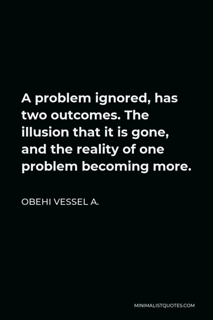 Obehi Vessel A. Quote - A problem ignored, has two outcomes. The illusion that it is gone, and the reality of one problem becoming more.