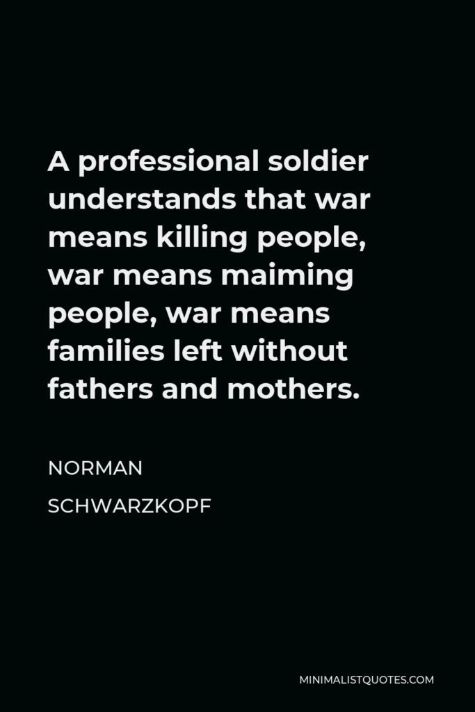 Norman Schwarzkopf Quote - A professional soldier understands that war means killing people, war means maiming people, war means families left without fathers and mothers.