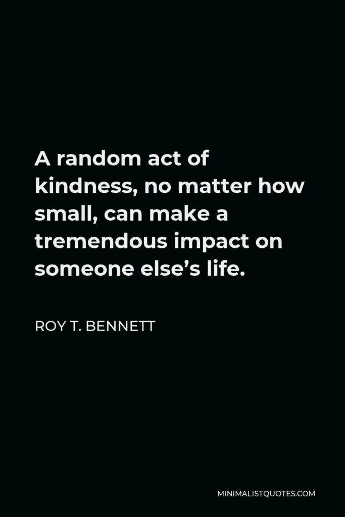 Roy T. Bennett Quote - A random act of kindness, no matter how small, can make a tremendous impact on someone else's life.