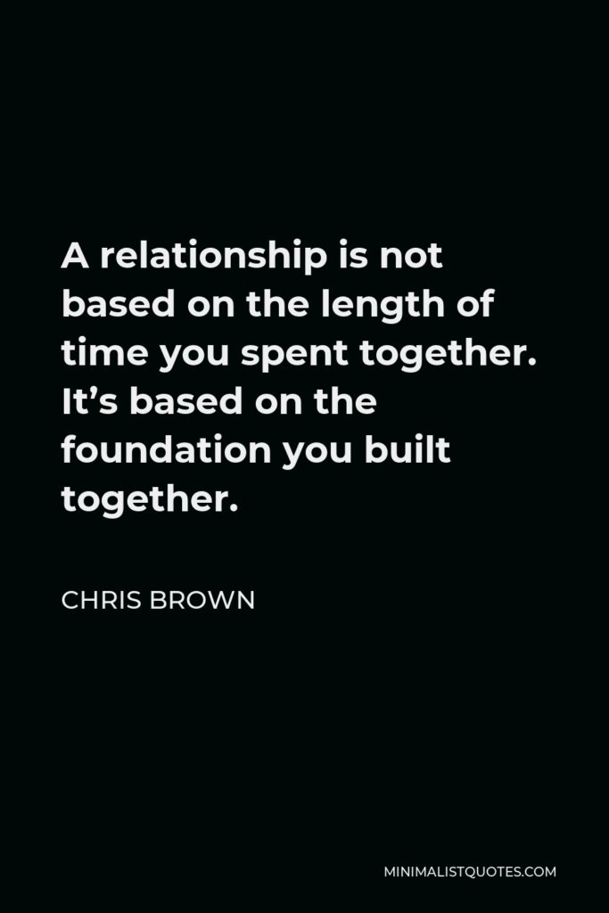 Chris Brown Quote - A relationship is not based on the length of time you spent together. It's based on the foundation you built together.