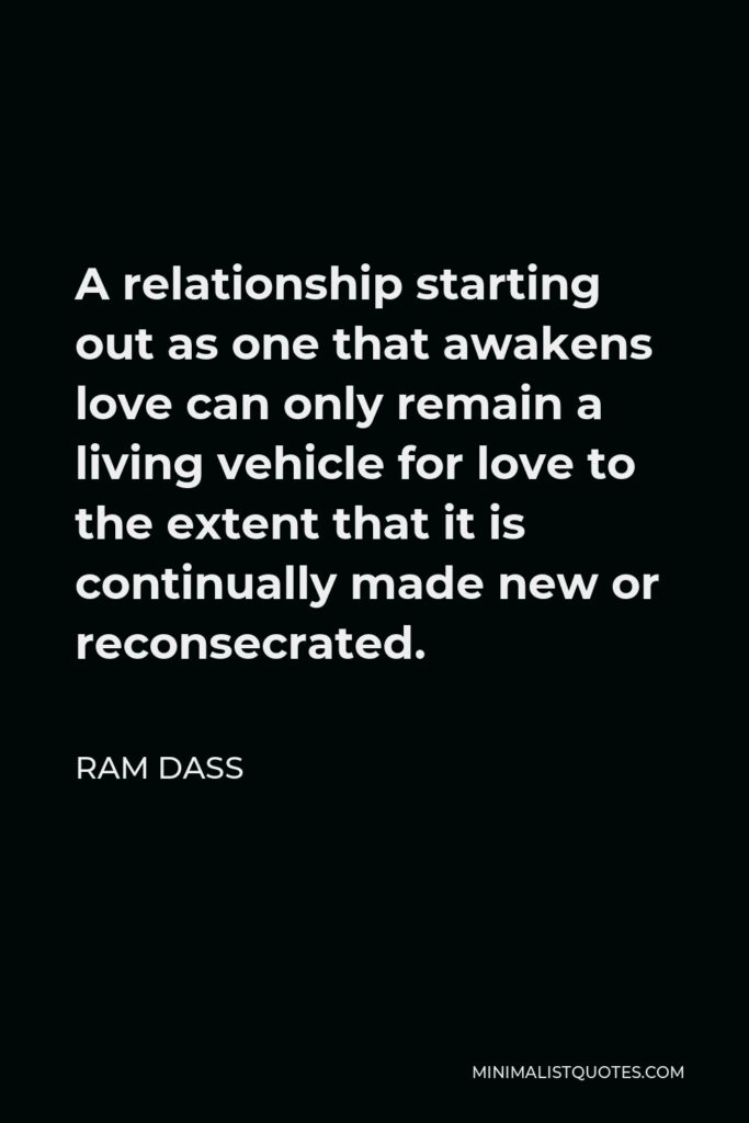 Ram Dass Quote - A relationship starting out as one that awakens love can only remain a living vehicle for love to the extent that it is continually made new or reconsecrated.