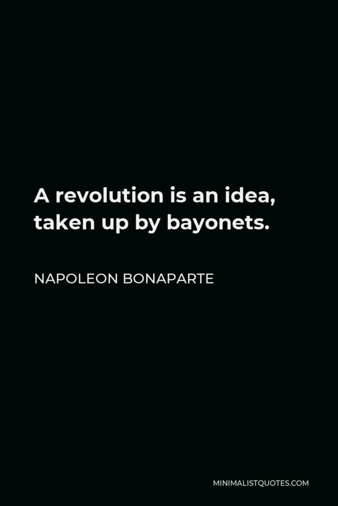 Napoleon Bonaparte Quote - A revolution is an idea, taken up by bayonets.