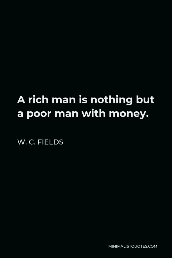 W. C. Fields Quote - A rich man is nothing but a poor man with money.