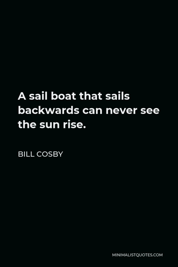 Bill Cosby Quote - A sail boat that sails backwards can never see the sun rise.