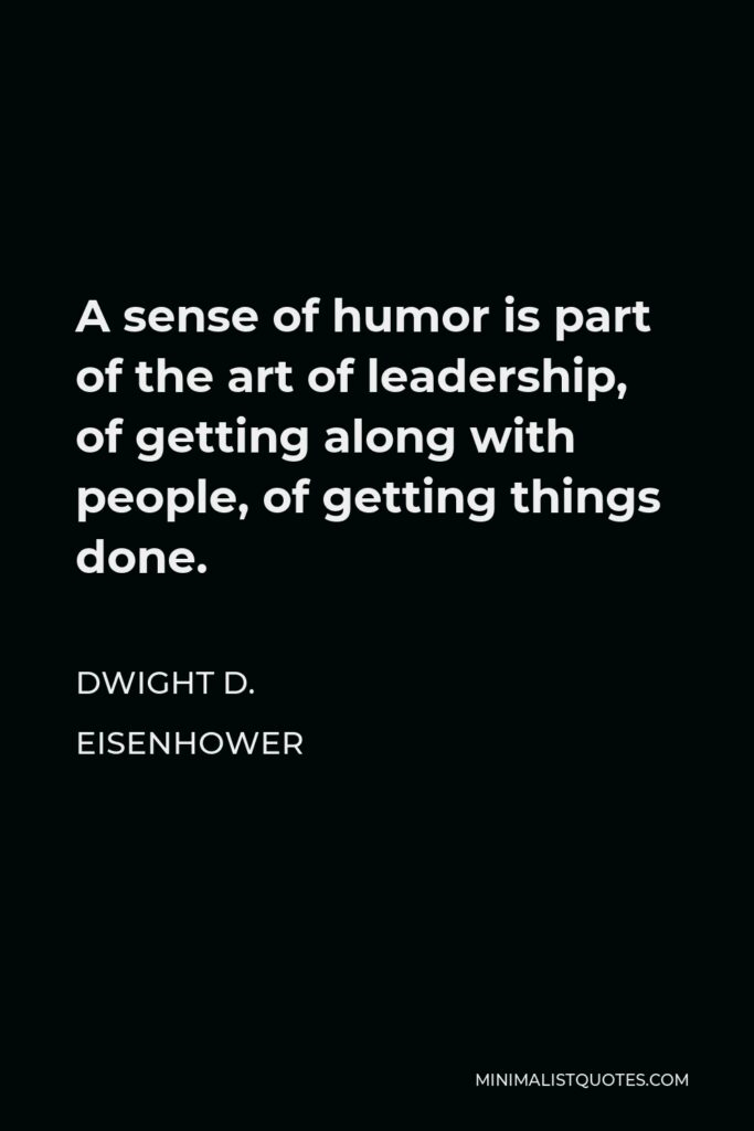Dwight D. Eisenhower Quote - A sense of humor is part of the art of leadership, of getting along with people, of getting things done.
