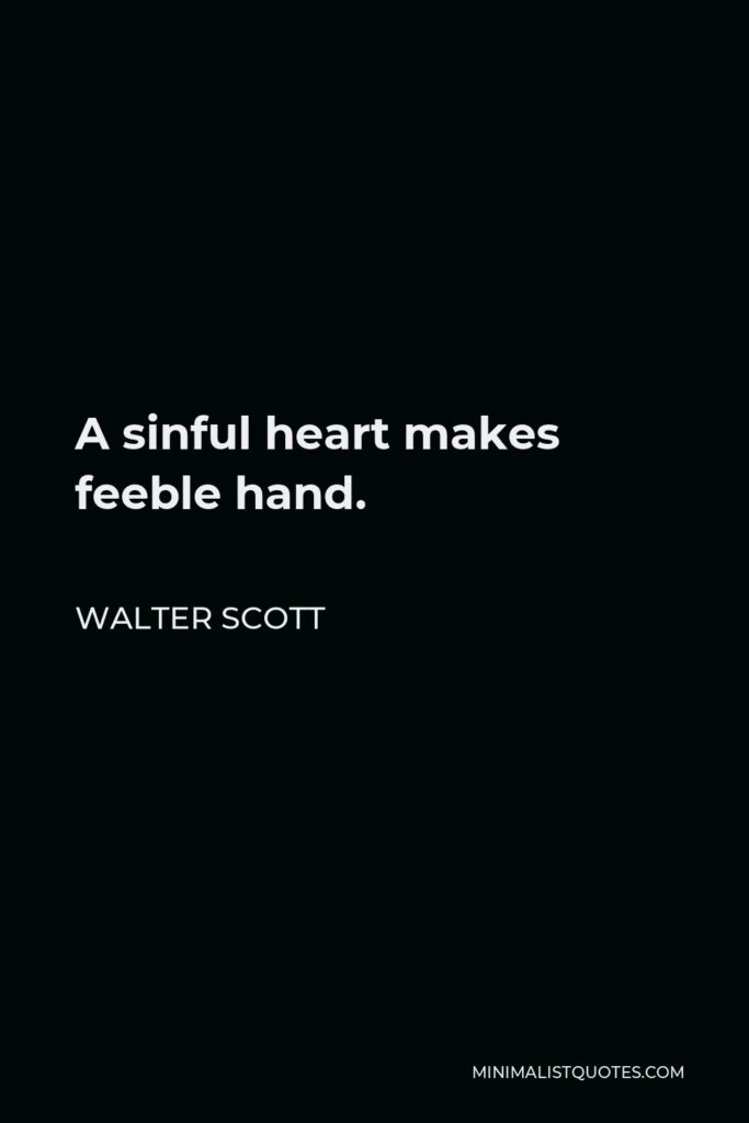 Walter Scott Quote - A sinful heart makes feeble hand.