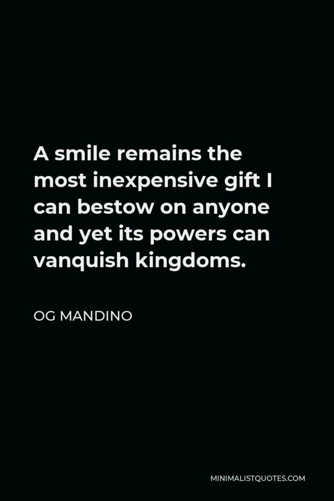 Og Mandino Quote - A smile remains the most inexpensive gift I can bestow on anyone and yet its powers can vanquish kingdoms.