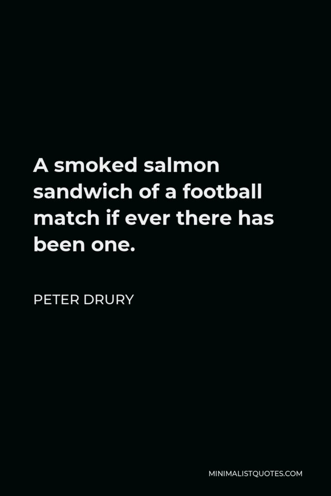 Peter Drury Quote - A smoked salmon sandwich of a football match if ever there has been one.