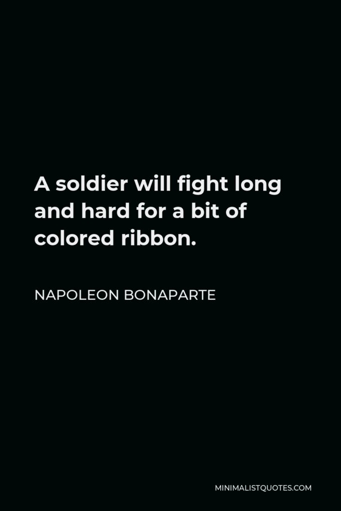 Napoleon Bonaparte Quote - A soldier will fight long and hard for a bit of colored ribbon.