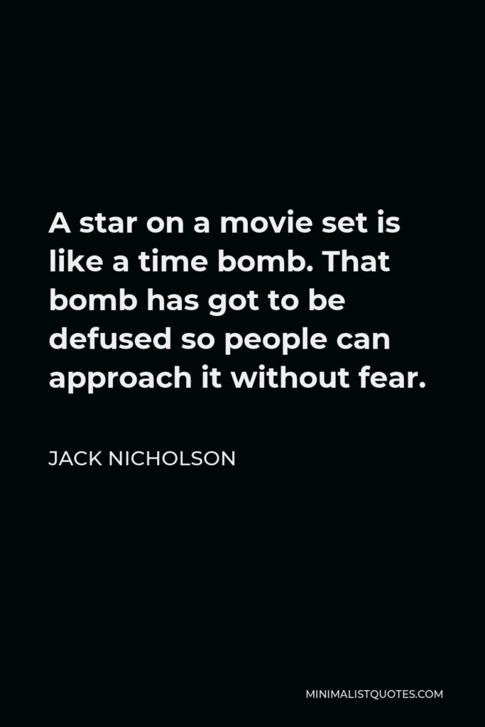 Jack Nicholson Quote - A star on a movie set is like a time bomb. That bomb has got to be defused so people can approach it without fear.