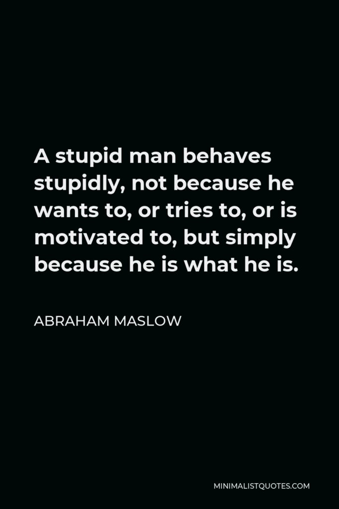 Abraham Maslow Quote - A stupid man behaves stupidly, not because he wants to, or tries to, or is motivated to, but simply because he is what he is.