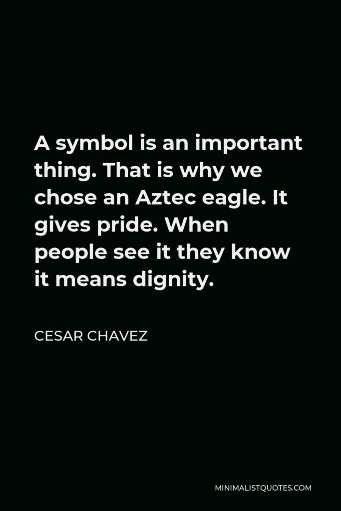 Cesar Chavez Quote - A symbol is an important thing. That is why we chose an Aztec eagle. It gives pride. When people see it they know it means dignity.