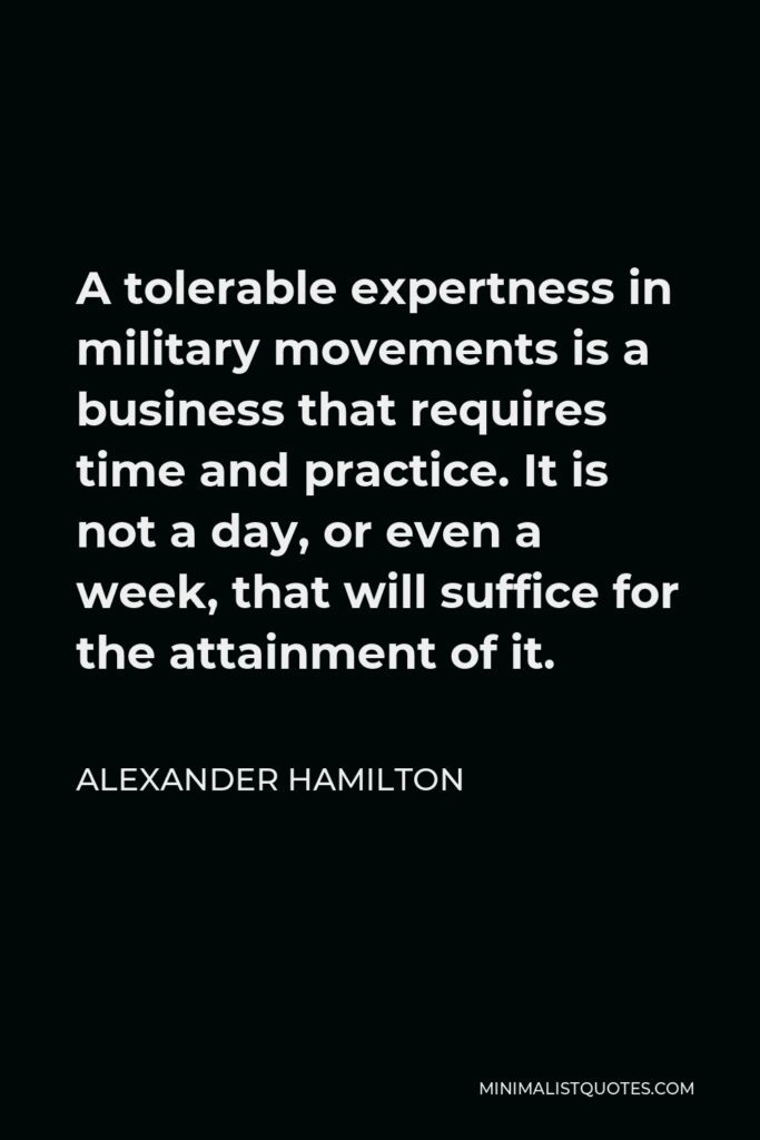 Alexander Hamilton Quote - A tolerable expertness in military movements is a business that requires time and practice. It is not a day, or even a week, that will suffice for the attainment of it.