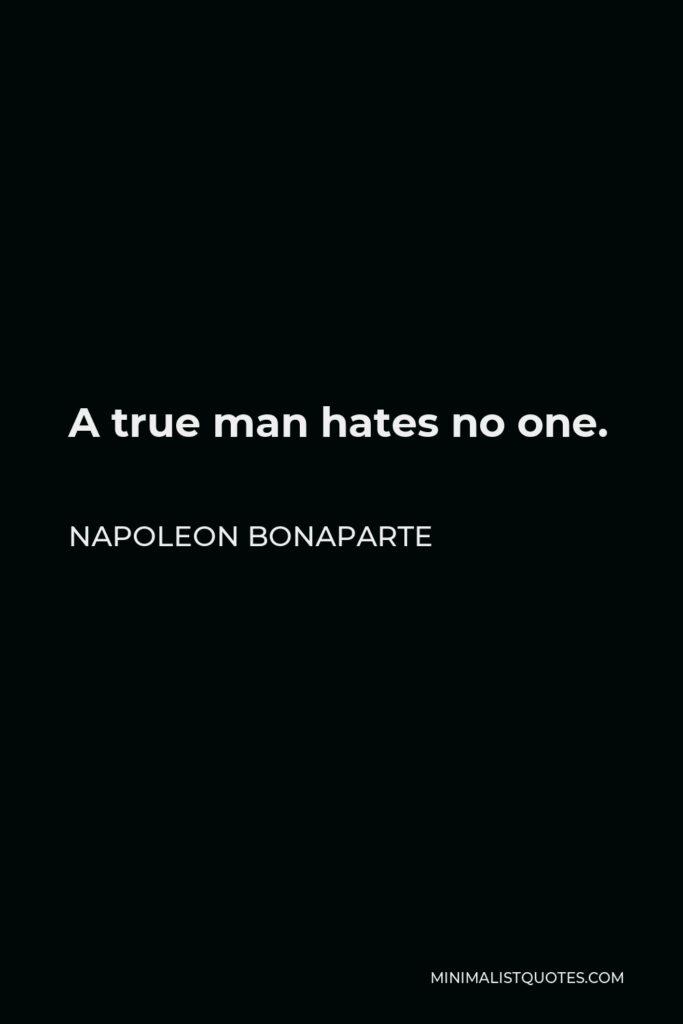 Napoleon Bonaparte Quote - A true man hates no one.