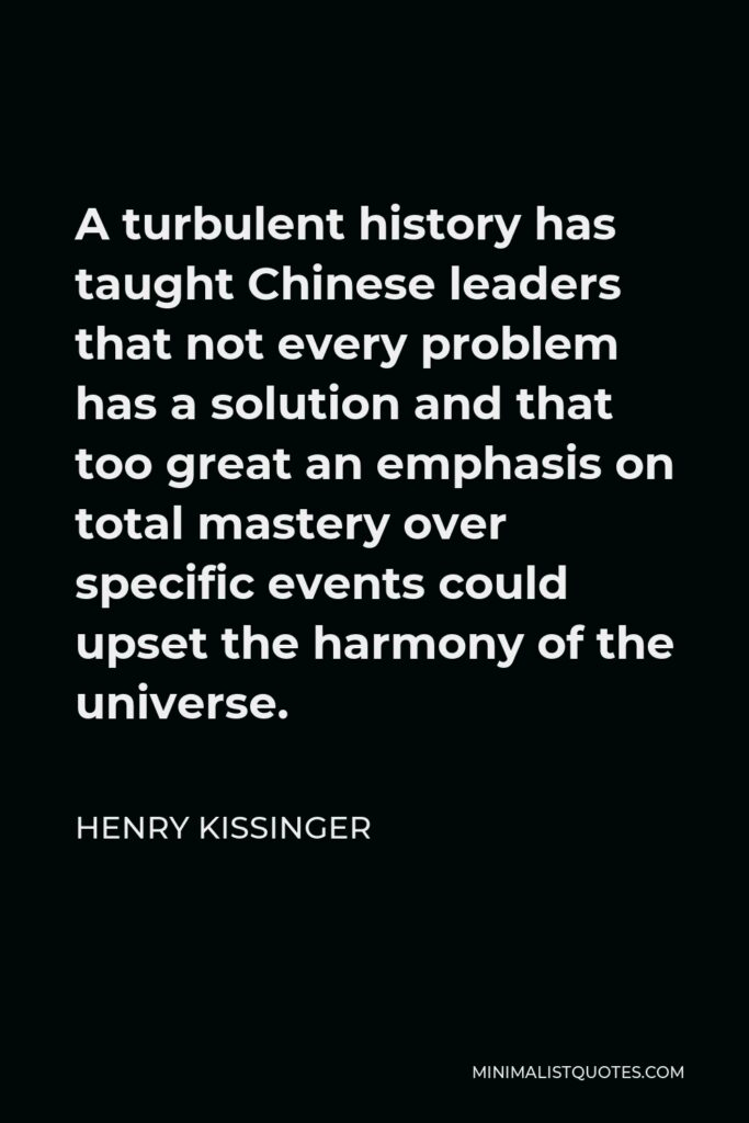 Henry Kissinger Quote - A turbulent history has taught Chinese leaders that not every problem has a solution and that too great an emphasis on total mastery over specific events could upset the harmony of the universe.