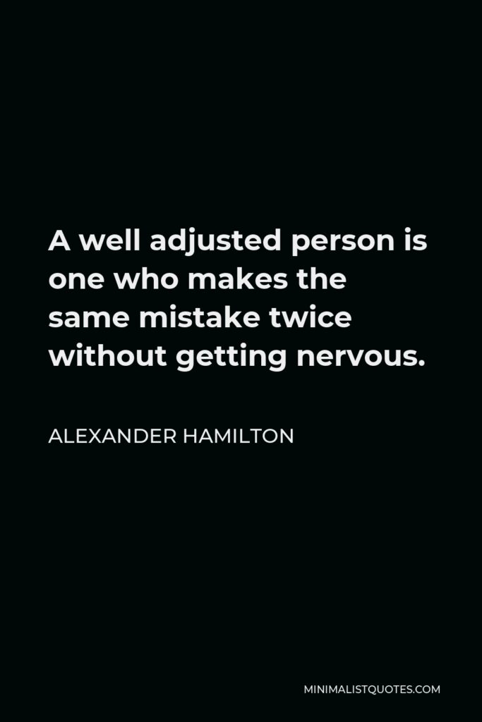 Alexander Hamilton Quote - A well adjusted person is one who makes the same mistake twice without getting nervous.