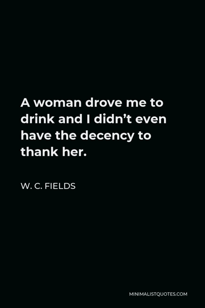 W. C. Fields Quote - A woman drove me to drink and I didn't even have the decency to thank her.