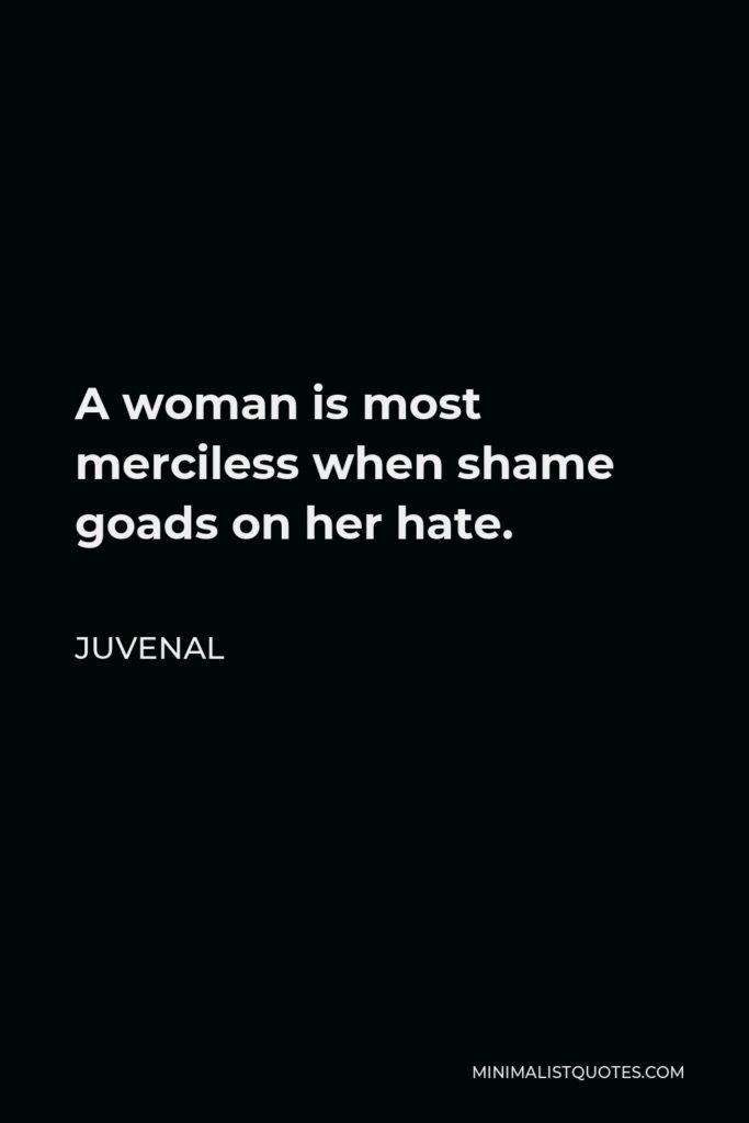 Juvenal Quote - A woman is most merciless when shame goads on her hate.