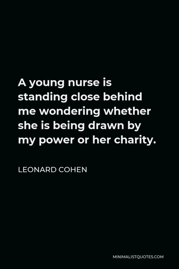 Leonard Cohen Quote - A young nurse is standing close behind me wondering whether she is being drawn by my power or her charity.