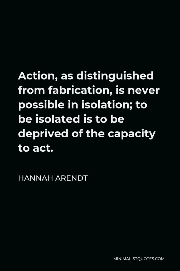 Hannah Arendt Quote - Action, as distinguished from fabrication, is never possible in isolation; to be isolated is to be deprived of the capacity to act.