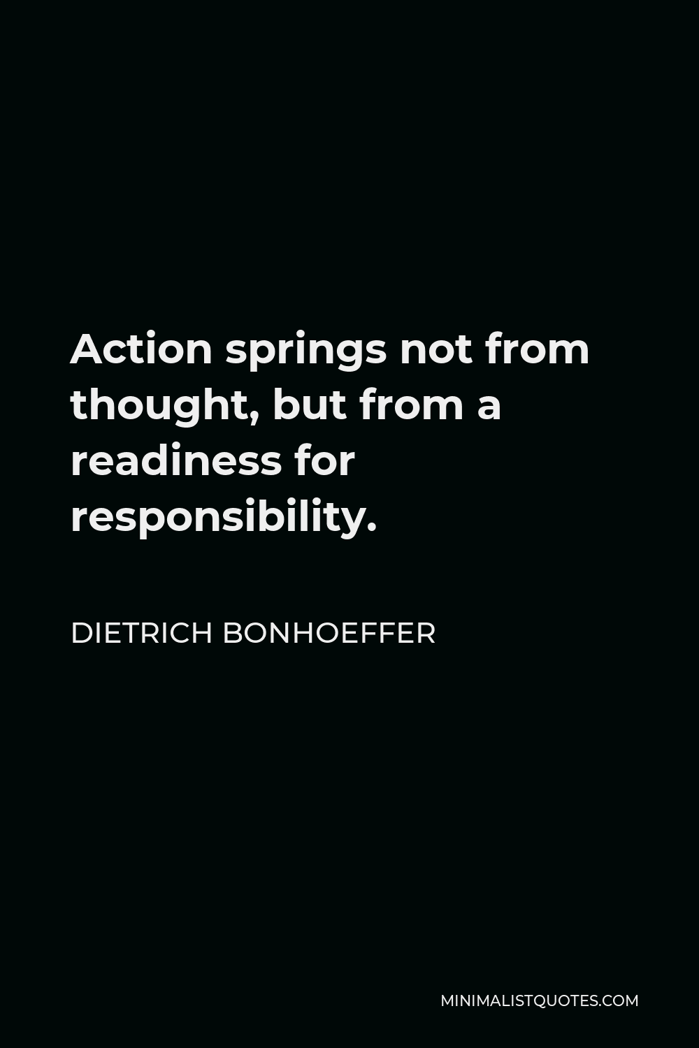 Dietrich Bonhoeffer Quote - Action springs not from thought, but from a readiness for responsibility.