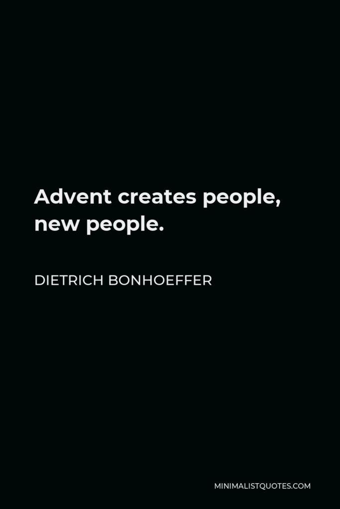 Dietrich Bonhoeffer Quote - Advent creates people, new people.