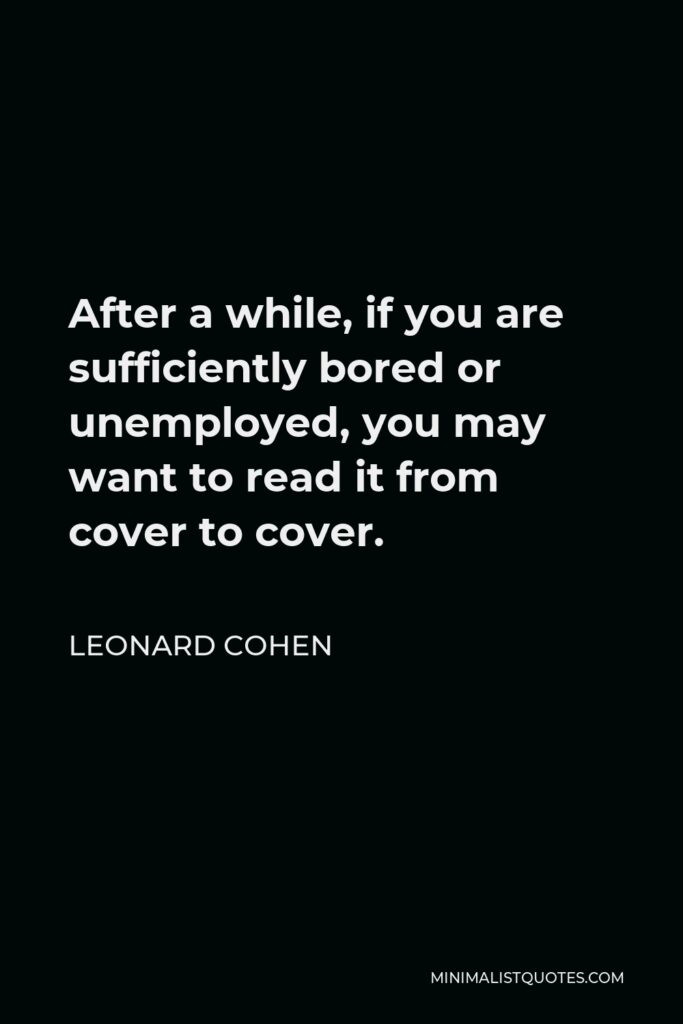 Leonard Cohen Quote - After a while, if you are sufficiently bored or unemployed, you may want to read it from cover to cover.