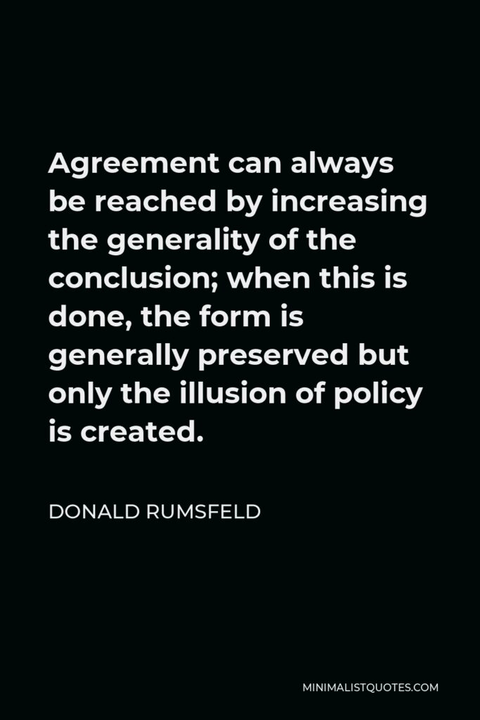 Donald Rumsfeld Quote - Agreement can always be reached by increasing the generality of the conclusion; when this is done, the form is generally preserved but only the illusion of policy is created.