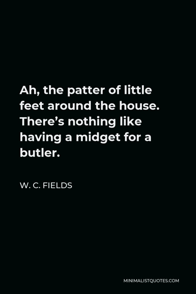 W. C. Fields Quote - Ah, the patter of little feet around the house. There's nothing like having a midget for a butler.