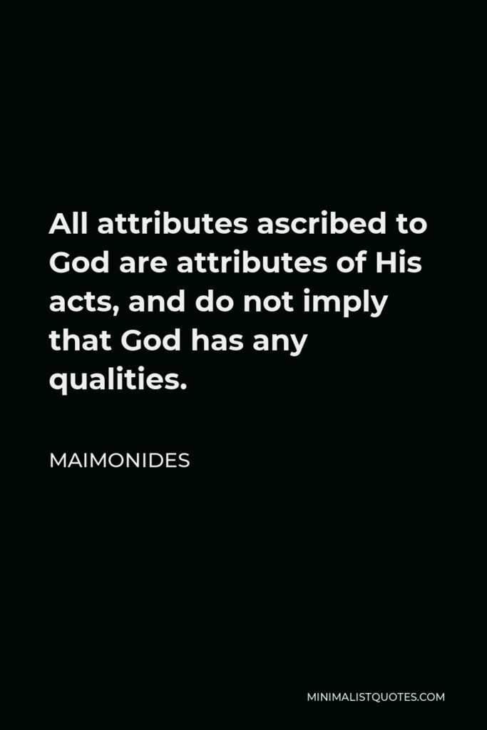 Maimonides Quote - All attributes ascribed to God are attributes of His acts, and do not imply that God has any qualities.