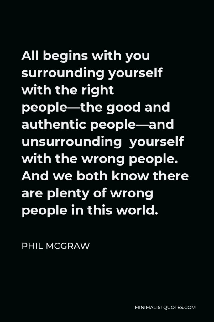 Phil McGraw Quote - All begins with you surrounding yourself with the right people—the good and authentic people—and unsurrounding yourself with the wrong people. And we both know there are plenty of wrong people in this world.