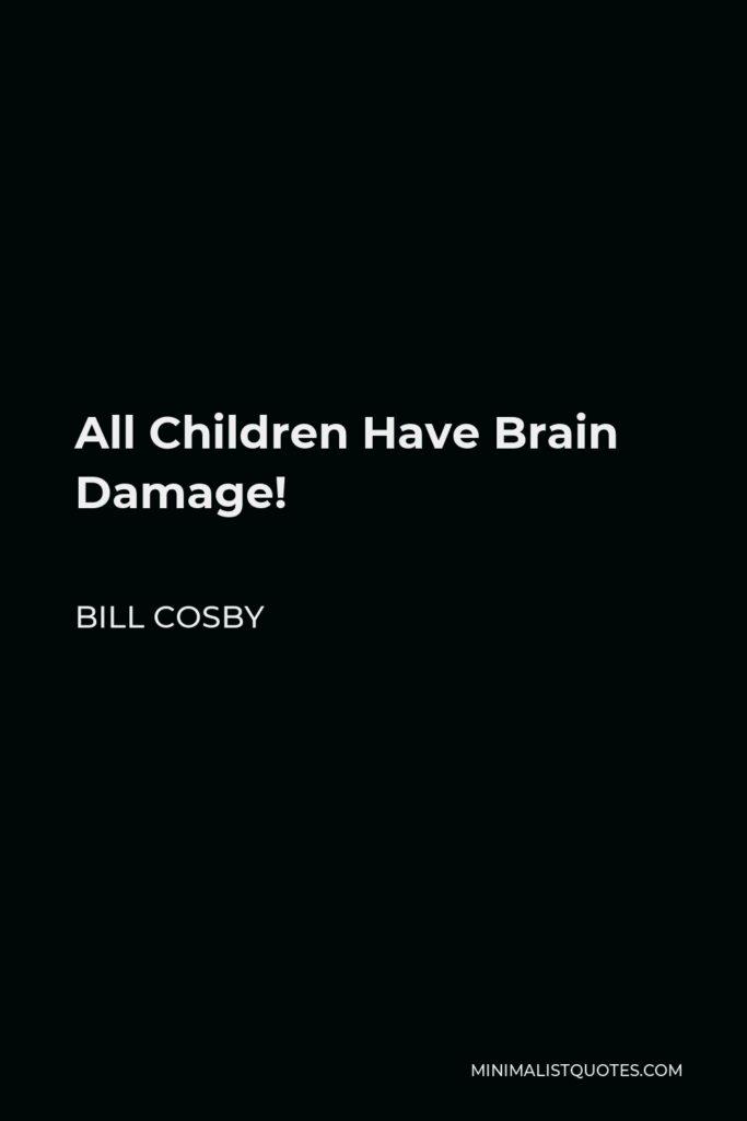 Bill Cosby Quote - All Children Have Brain Damage!