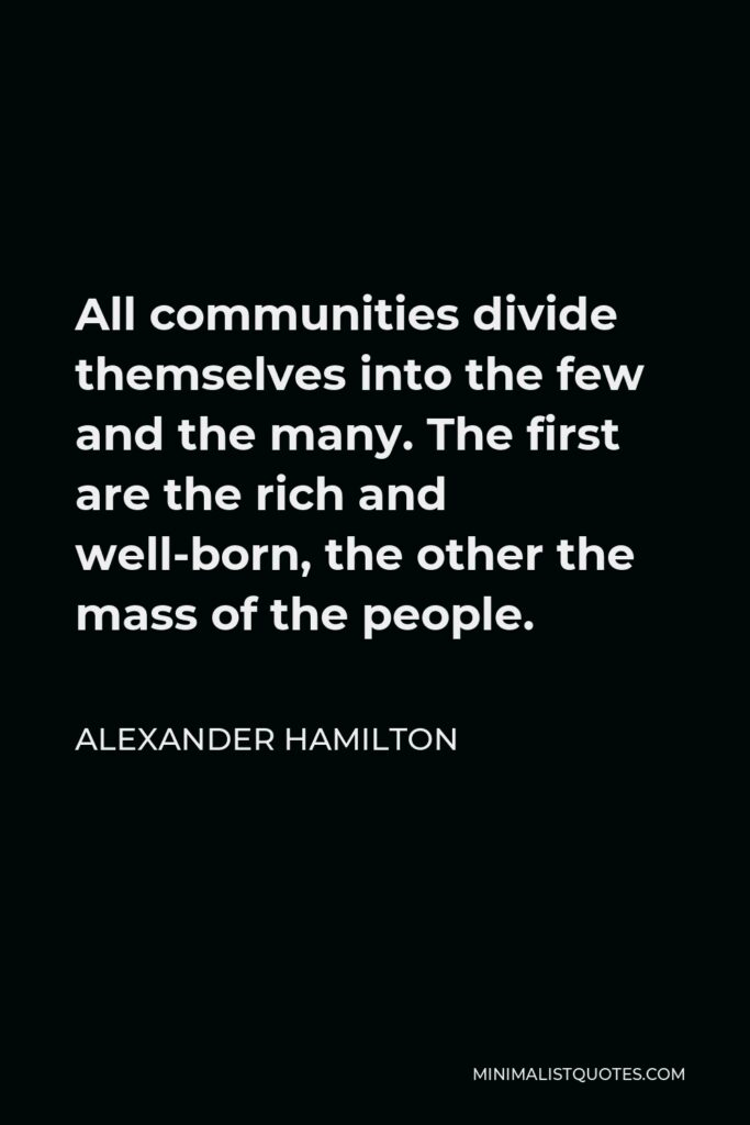 Alexander Hamilton Quote - All communities divide themselves into the few and the many. The first are the rich and well-born, the other the mass of the people.