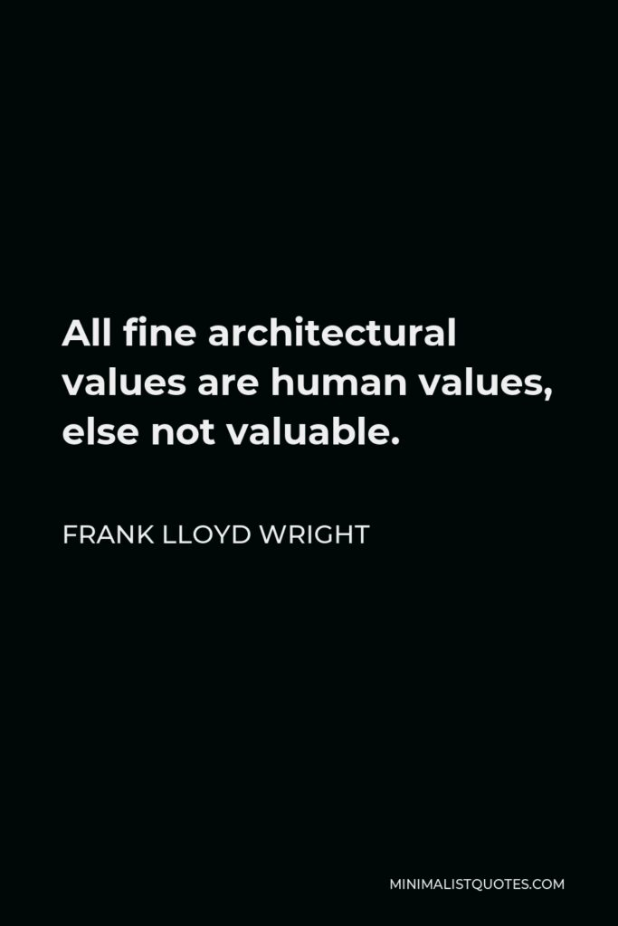 Frank Lloyd Wright Quote - All fine architectural values are human values, else not valuable.