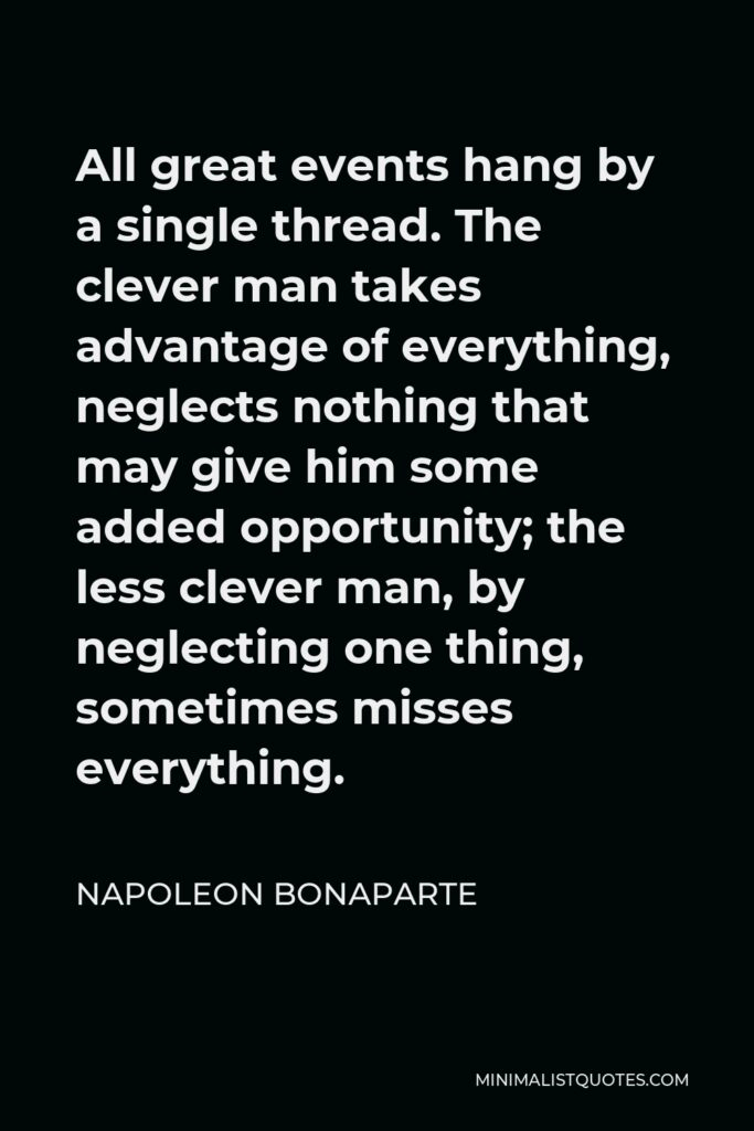 Napoleon Bonaparte Quote - All great events hang by a single thread. The clever man takes advantage of everything, neglects nothing that may give him some added opportunity; the less clever man, by neglecting one thing, sometimes misses everything.