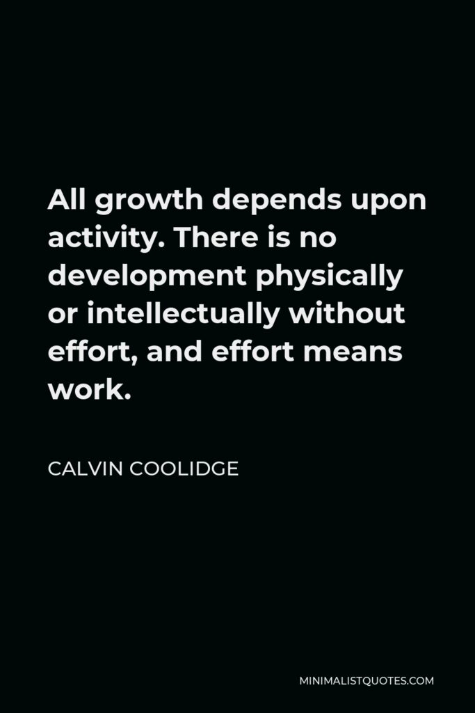 Calvin Coolidge Quote - All growth depends upon activity. There is no development physically or intellectually without effort, and effort means work.