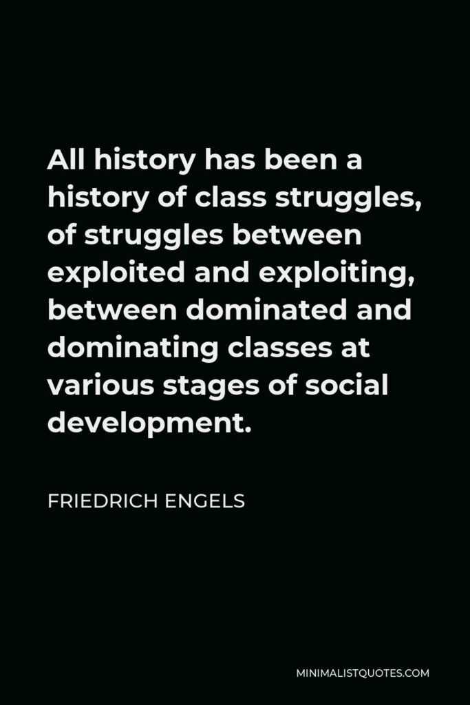 Friedrich Engels Quote - All history has been a history of class struggles, of struggles between exploited and exploiting, between dominated and dominating classes at various stages of social development.