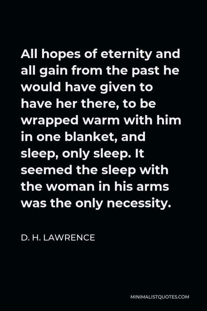 D. H. Lawrence Quote - All hopes of eternity and all gain from the past he would have given to have her there, to be wrapped warm with him in one blanket, and sleep, only sleep. It seemed the sleep with the woman in his arms was the only necessity.