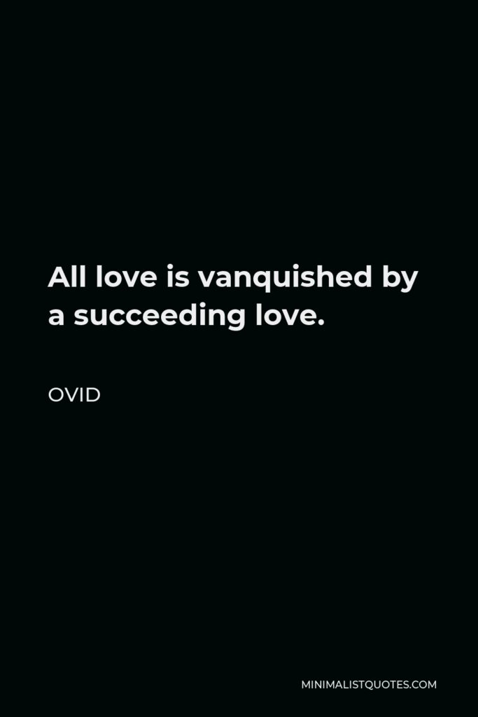Ovid Quote - All love is vanquished by a succeeding love.