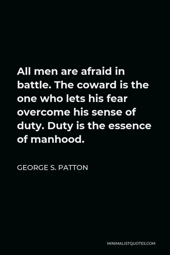 George S. Patton Quote - All men are afraid in battle. The coward is the one who lets his fear overcome his sense of duty. Duty is the essence of manhood.