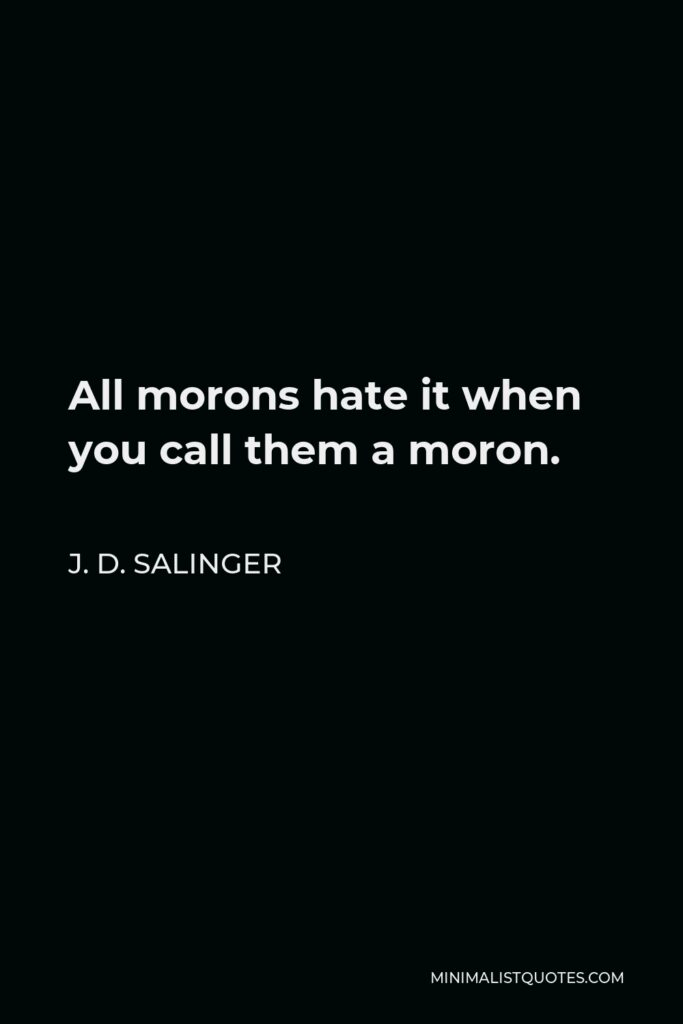 J. D. Salinger Quote - All morons hate it when you call them a moron.
