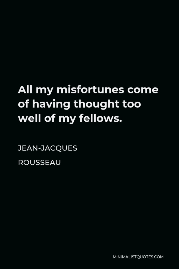 Jean-Jacques Rousseau Quote - All my misfortunes come of having thought too well of my fellows.