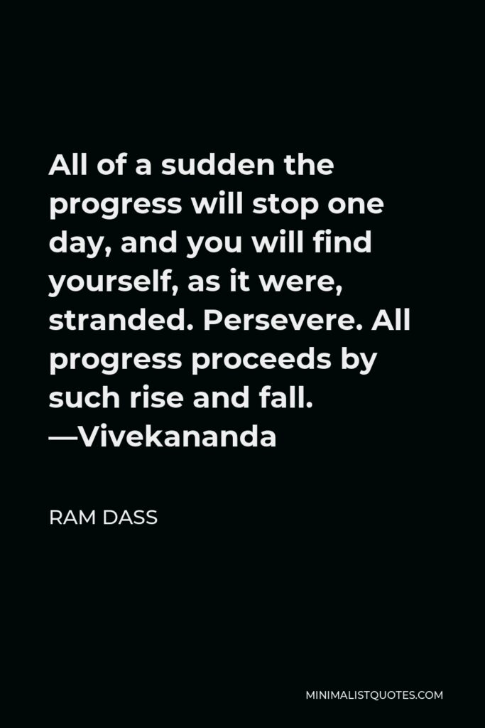 Ram Dass Quote - All of a sudden the progress will stop one day, and you will find yourself, as it were, stranded. Persevere. All progress proceeds by such rise and fall. —Vivekananda