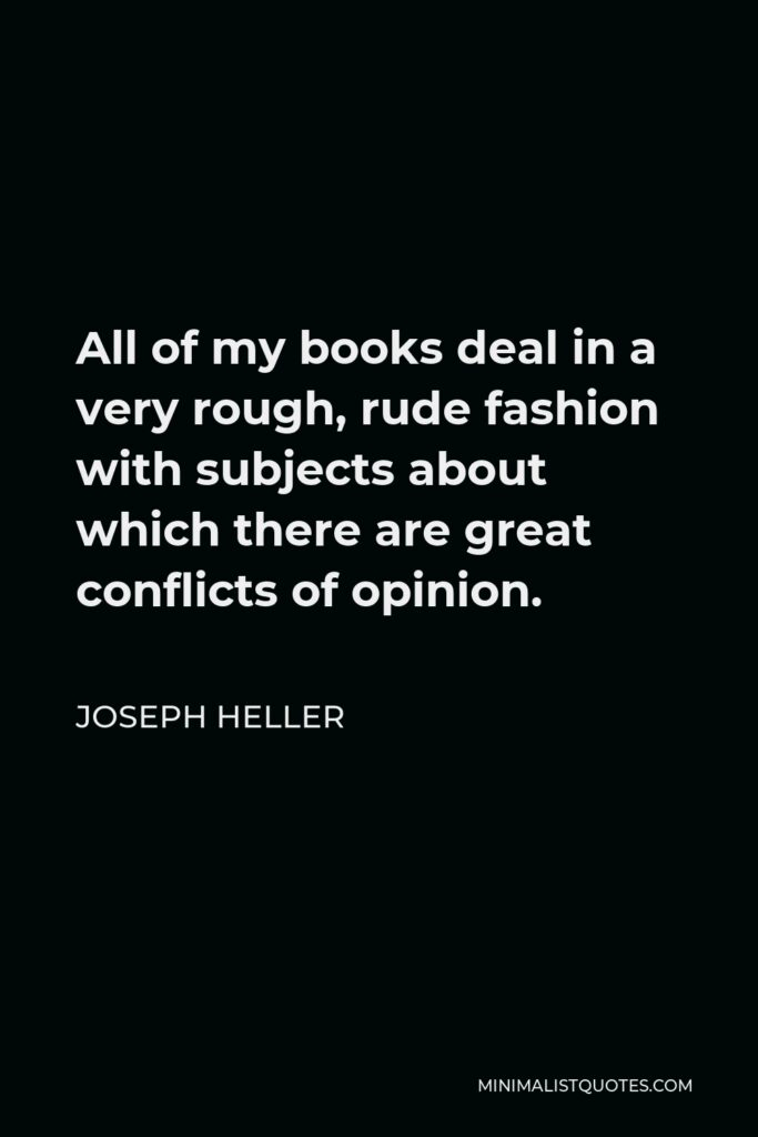 Joseph Heller Quote - All of my books deal in a very rough, rude fashion with subjects about which there are great conflicts of opinion.