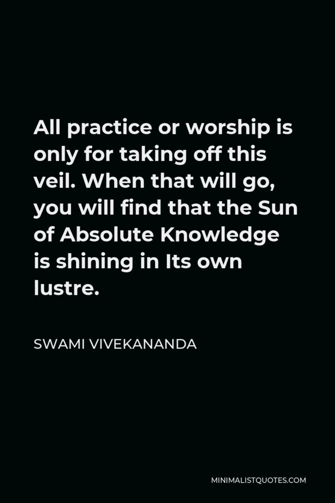 Swami Vivekananda Quote - All practice or worship is only for taking off this veil. When that will go, you will find that the Sun of Absolute Knowledge is shining in Its own lustre.