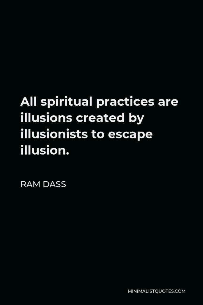 Ram Dass Quote - All spiritual practices are illusions created by illusionists to escape illusion.