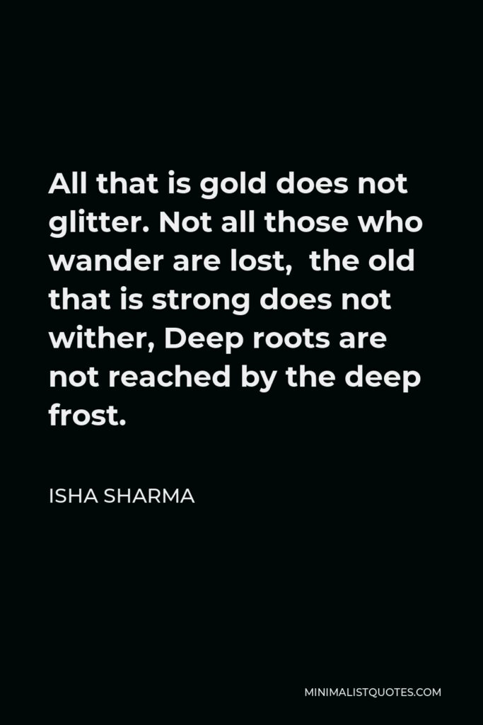 J. R. R. Tolkien Quote - All that is gold does not glitter, Not all those who wander are lost; The old that is strong does not wither, Deep roots are not wrecked by the frost.