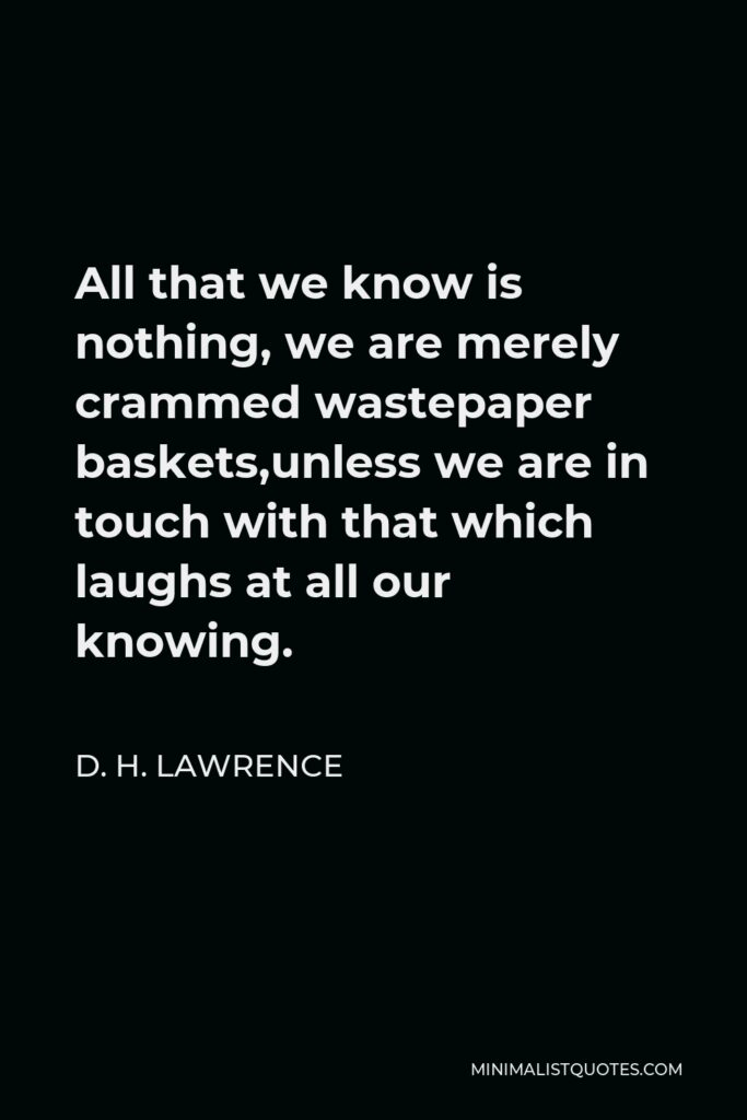 D. H. Lawrence Quote - All that we know is nothing, we are merely crammed wastepaper baskets,unless we are in touch with that which laughs at all our knowing.