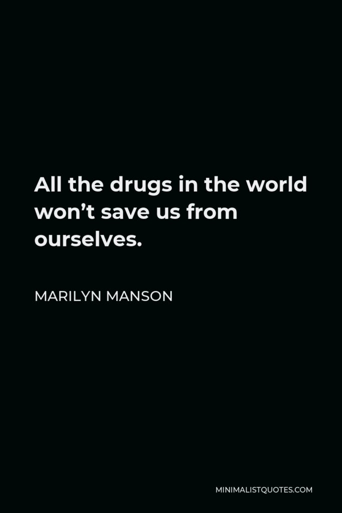 Marilyn Manson Quote - All the drugs in the world won't save us from ourselves.